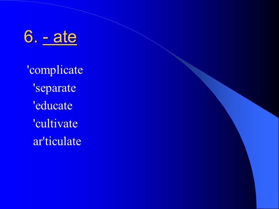 6. - ate complicate separate educate cultivate ar ticulate