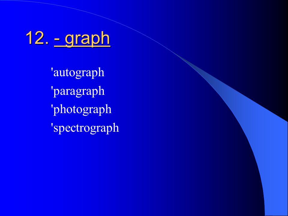 12. - graph autograph paragraph photograph spectrograph