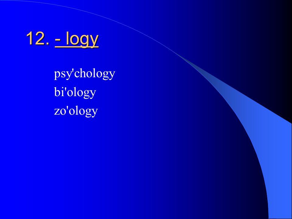 12. - logy psy chology bi ology zo ology