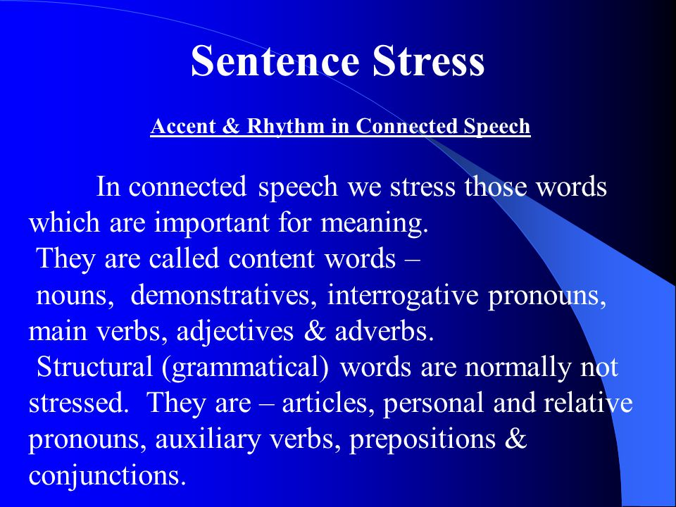 Sentence Stress Accent & Rhythm in Connected Speech In connected speech we stress those words which are important for meaning.