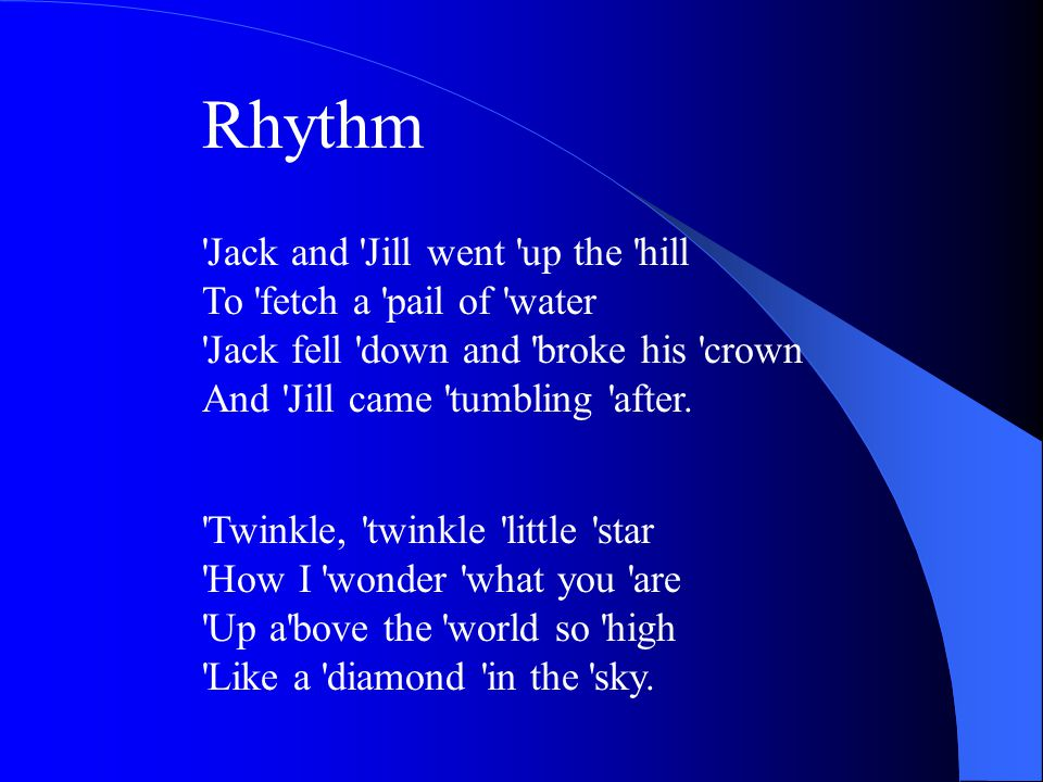 Rhythm Jack and Jill went up the hill To fetch a pail of water Jack fell down and broke his crown And Jill came tumbling after.
