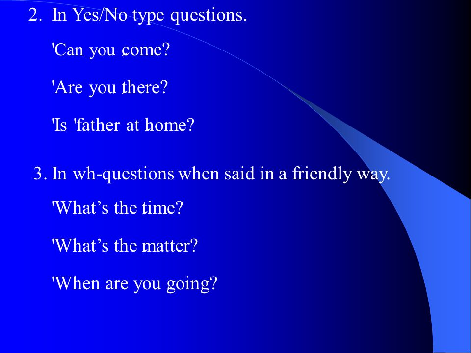 2.In Yes/No type questions. Can you ِ come. Are you ِ there.