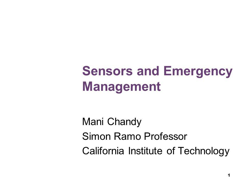1 Sensors and Emergency Management Mani Chandy Simon Ramo Professor California Institute of Technology