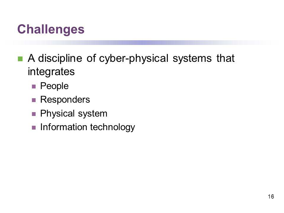 Challenges A discipline of cyber-physical systems that integrates People Responders Physical system Information technology 16