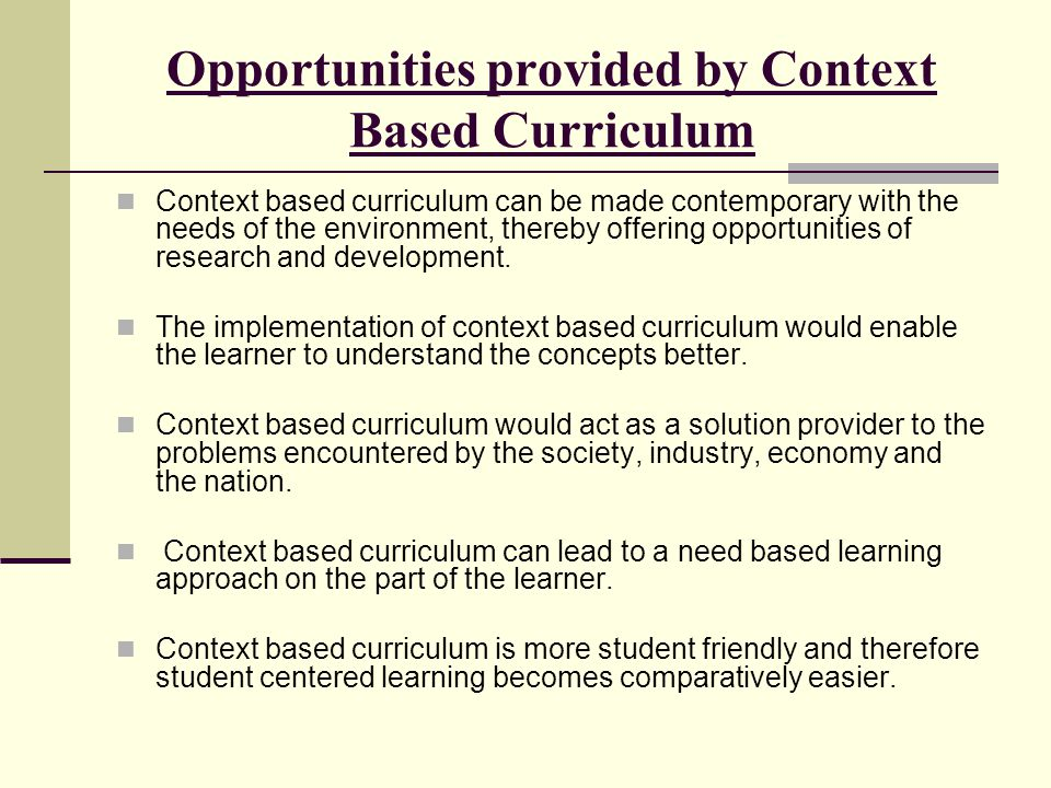 Opportunities provided by Context Based Curriculum Context based curriculum can be made contemporary with the needs of the environment, thereby offering opportunities of research and development.