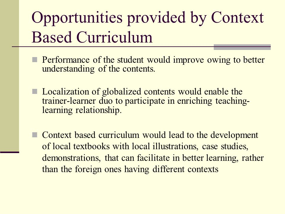 Opportunities provided by Context Based Curriculum Performance of the student would improve owing to better understanding of the contents.