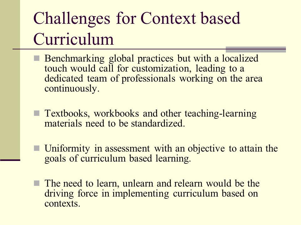 Challenges for Context based Curriculum Benchmarking global practices but with a localized touch would call for customization, leading to a dedicated team of professionals working on the area continuously.