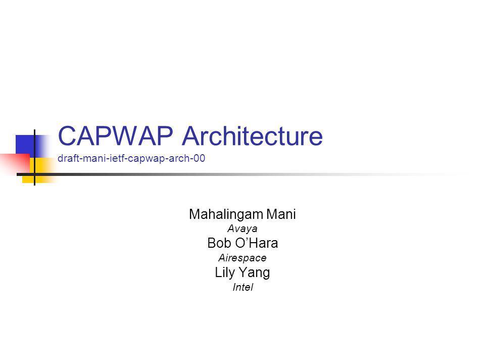 CAPWAP Architecture draft-mani-ietf-capwap-arch-00 Mahalingam Mani Avaya Bob O'Hara Airespace Lily Yang Intel