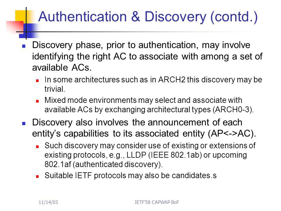 11/14/03IETF'58 CAPWAP BoF Authentication & Discovery (contd.) Discovery phase, prior to authentication, may involve identifying the right AC to associate with among a set of available ACs.