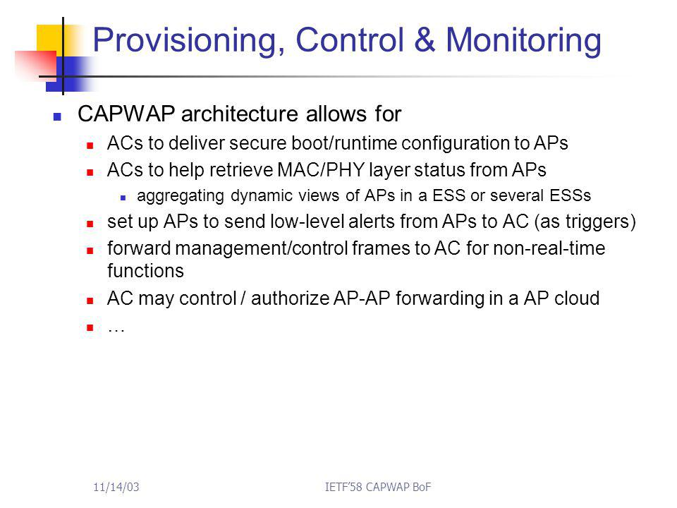 11/14/03IETF'58 CAPWAP BoF Provisioning, Control & Monitoring CAPWAP architecture allows for ACs to deliver secure boot/runtime configuration to APs ACs to help retrieve MAC/PHY layer status from APs aggregating dynamic views of APs in a ESS or several ESSs set up APs to send low-level alerts from APs to AC (as triggers) forward management/control frames to AC for non-real-time functions AC may control / authorize AP-AP forwarding in a AP cloud …
