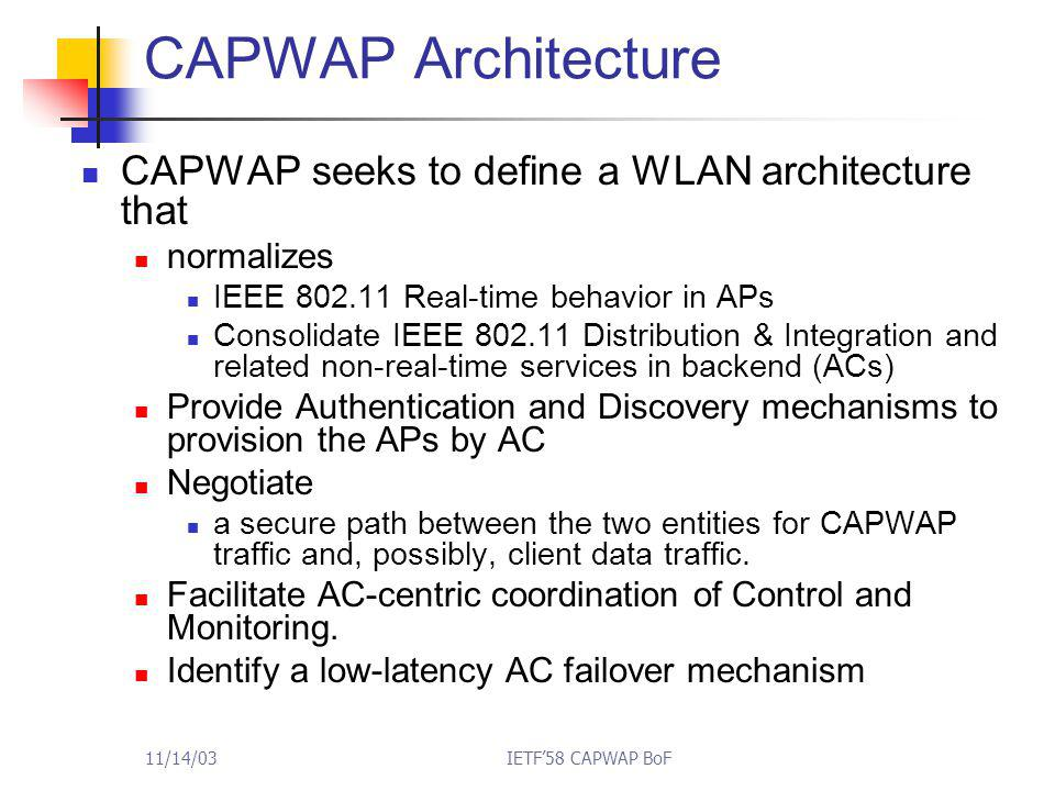11/14/03IETF'58 CAPWAP BoF CAPWAP Architecture CAPWAP seeks to define a WLAN architecture that normalizes IEEE 802.11 Real-time behavior in APs Consol