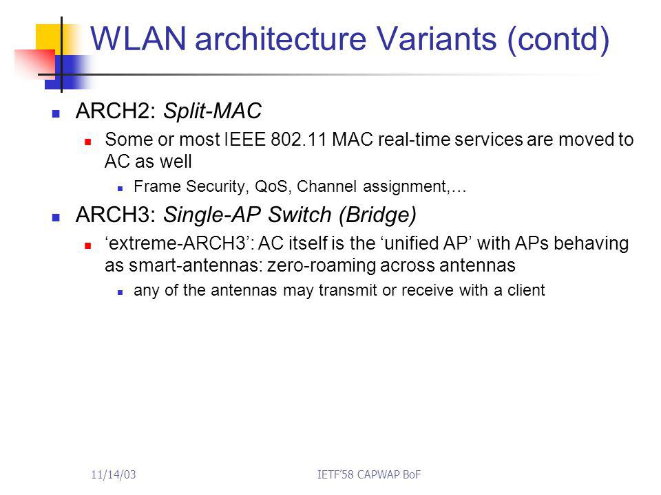 11/14/03IETF'58 CAPWAP BoF WLAN architecture Variants (contd) ARCH2: Split-MAC Some or most IEEE 802.11 MAC real-time services are moved to AC as well Frame Security, QoS, Channel assignment,… ARCH3: Single-AP Switch (Bridge) 'extreme-ARCH3': AC itself is the 'unified AP' with APs behaving as smart-antennas: zero-roaming across antennas any of the antennas may transmit or receive with a client