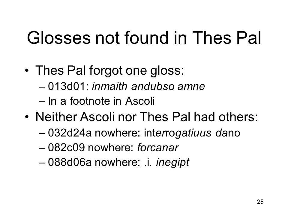 25 Glosses not found in Thes Pal Thes Pal forgot one gloss: –013d01: inmaith andubso amne –In a footnote in Ascoli Neither Ascoli nor Thes Pal had others: –032d24a nowhere: interrogatiuus dano –082c09 nowhere: forcanar –088d06a nowhere:.i.