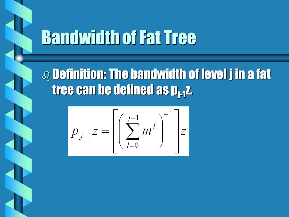 Bandwidth of Fat Tree b Definition: The bandwidth of level j in a fat tree can be defined as p j-1 z.