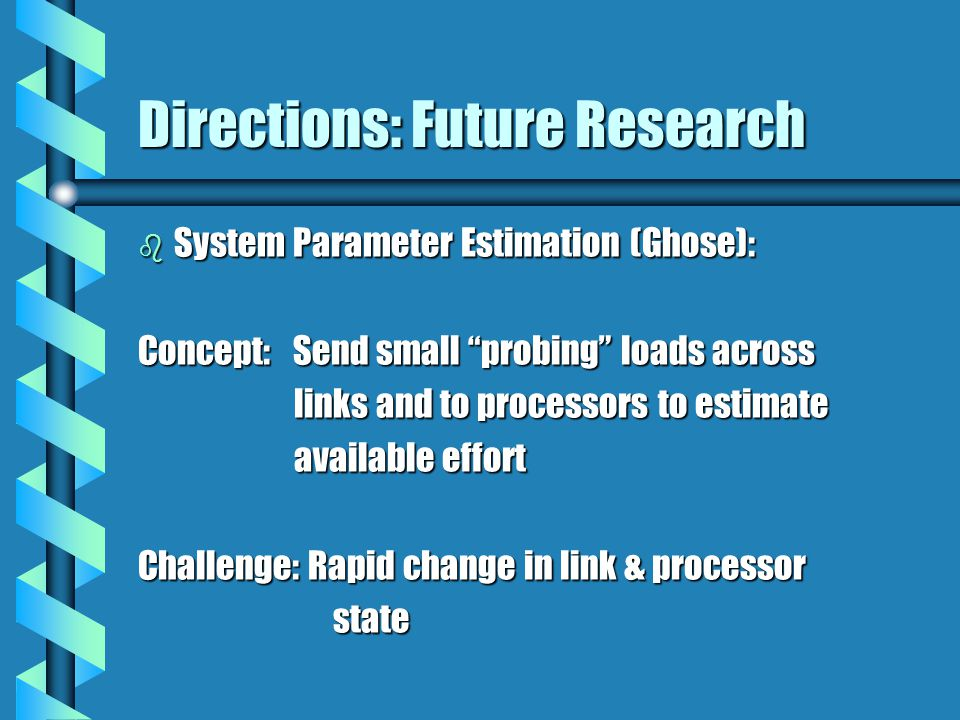Directions: Future Research b System Parameter Estimation (Ghose): Concept: Send small probing loads across links and to processors to estimate links and to processors to estimate available effort available effort Challenge: Rapid change in link & processor state state