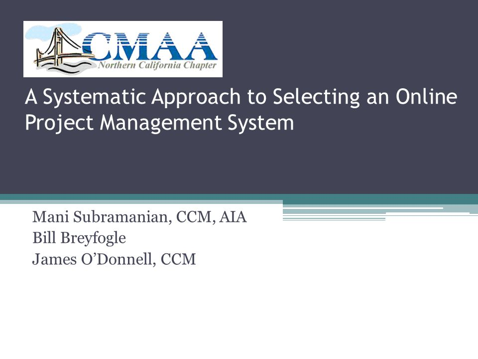 A Systematic Approach to Selecting an Online Project Management System Mani Subramanian, CCM, AIA Bill Breyfogle James O'Donnell, CCM