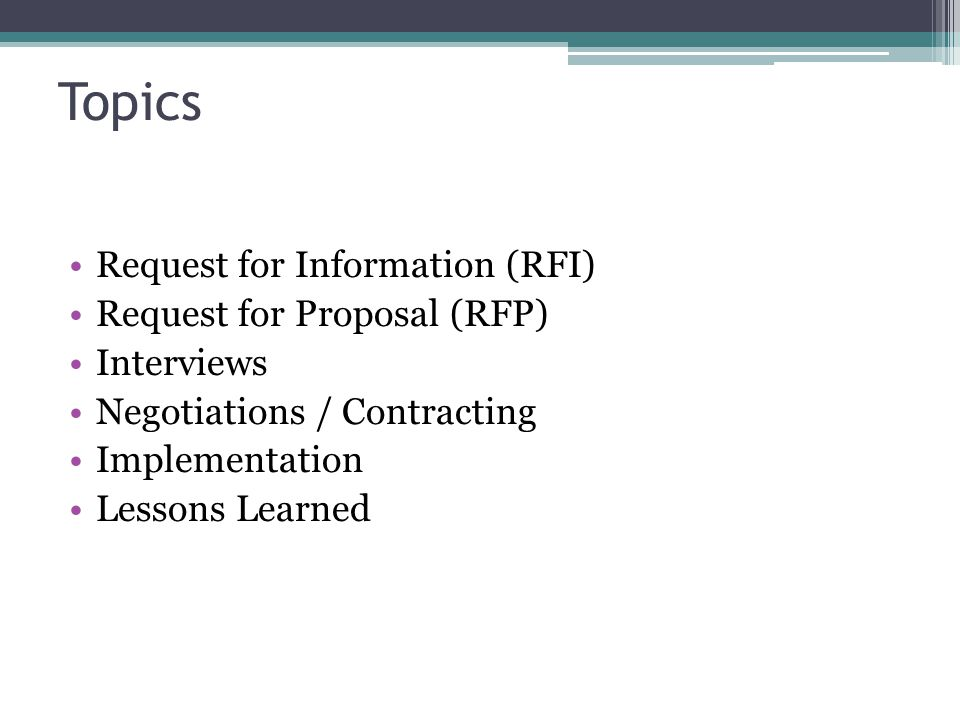 Topics Request for Information (RFI) Request for Proposal (RFP) Interviews Negotiations / Contracting Implementation Lessons Learned