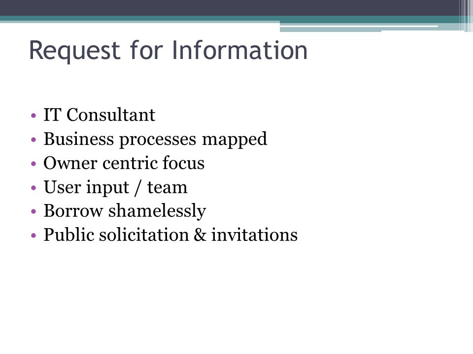 Request for Information IT Consultant Business processes mapped Owner centric focus User input / team Borrow shamelessly Public solicitation & invitations