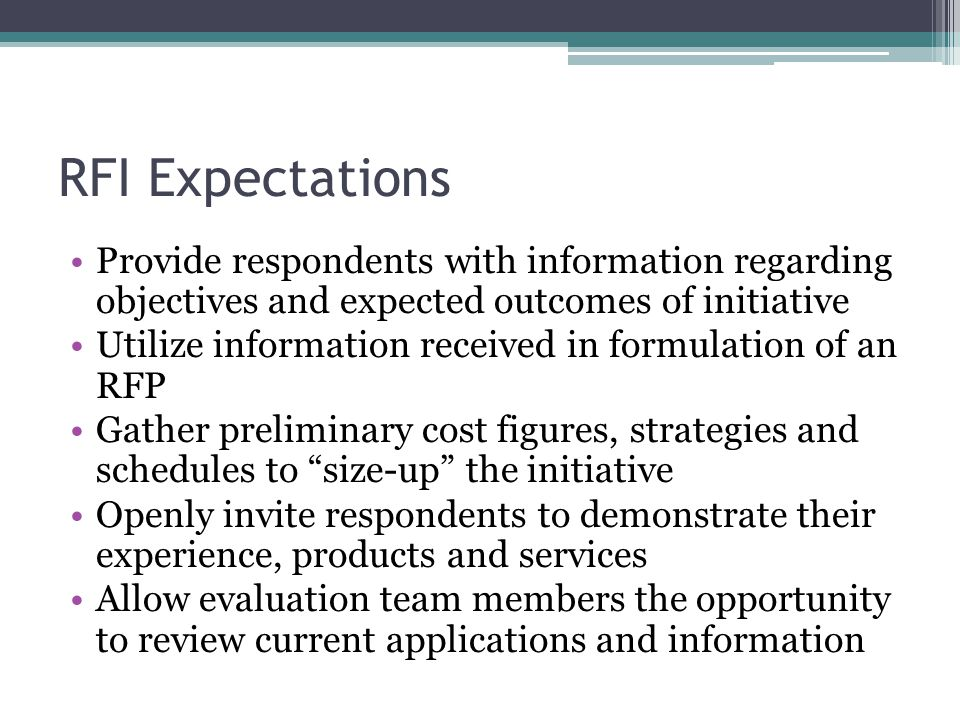 RFI Expectations Provide respondents with information regarding objectives and expected outcomes of initiative Utilize information received in formulation of an RFP Gather preliminary cost figures, strategies and schedules to size-up the initiative Openly invite respondents to demonstrate their experience, products and services Allow evaluation team members the opportunity to review current applications and information