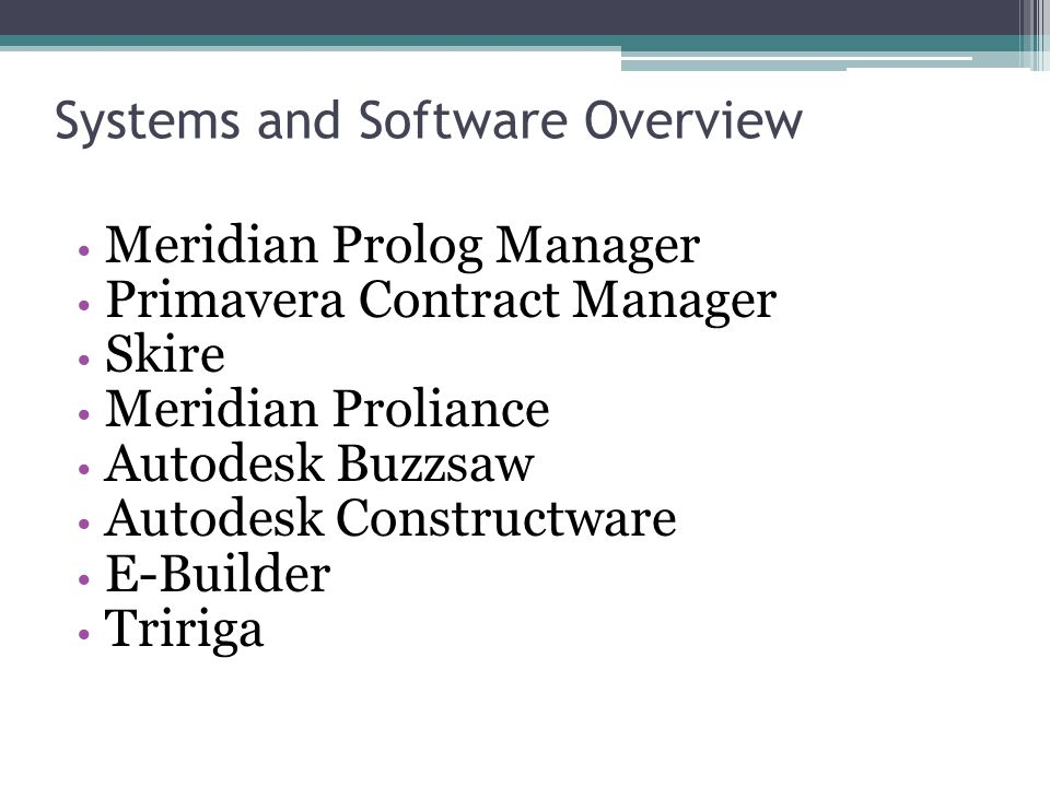 Systems and Software Overview Meridian Prolog Manager Primavera Contract Manager Skire Meridian Proliance Autodesk Buzzsaw Autodesk Constructware E-Builder Tririga