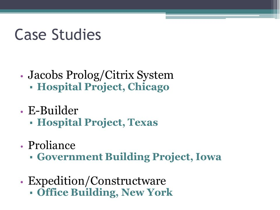Case Studies Jacobs Prolog/Citrix System  Hospital Project, Chicago E-Builder  Hospital Project, Texas Proliance  Government Building Project, Iowa Expedition/Constructware  Office Building, New York
