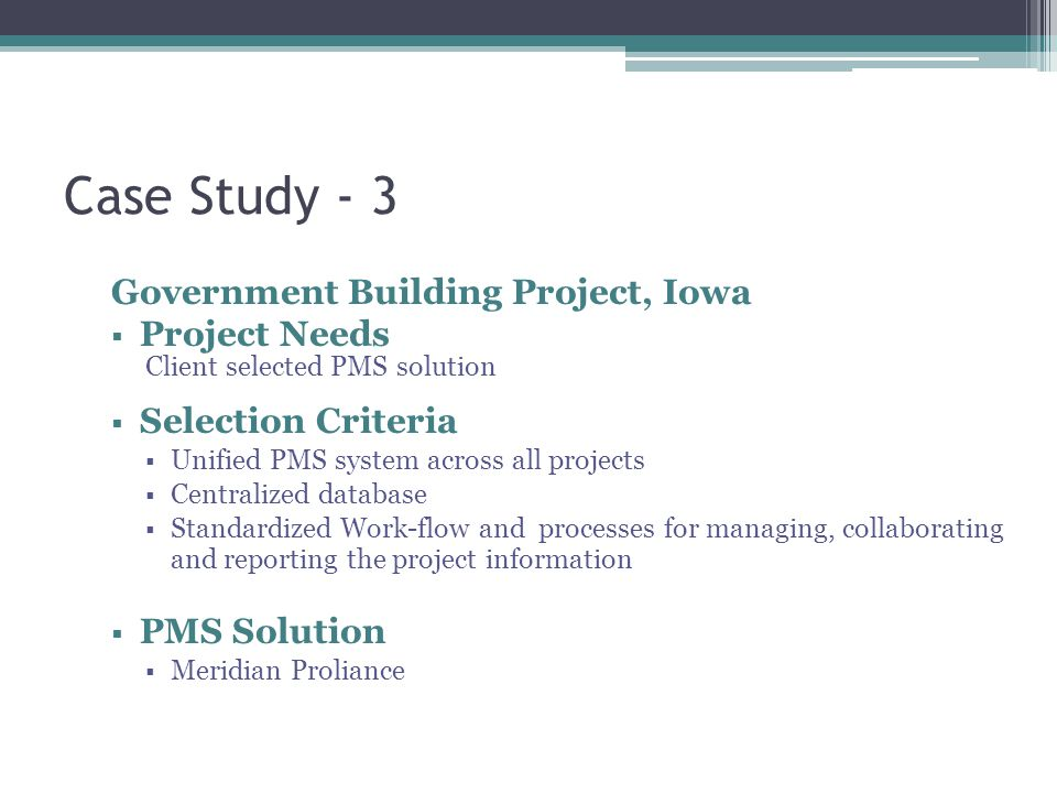 Case Study - 3 Government Building Project, Iowa  Project Needs Client selected PMS solution  Selection Criteria  Unified PMS system across all projects  Centralized database  Standardized Work-flow and processes for managing, collaborating and reporting the project information  PMS Solution  Meridian Proliance