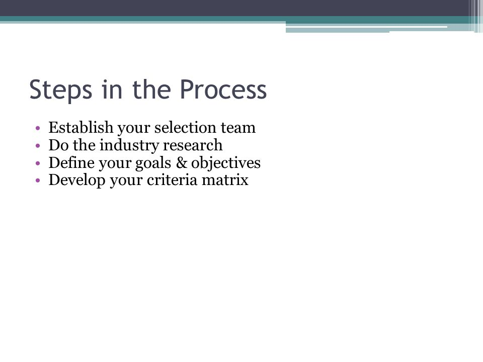 Steps in the Process Establish your selection team Do the industry research Define your goals & objectives Develop your criteria matrix