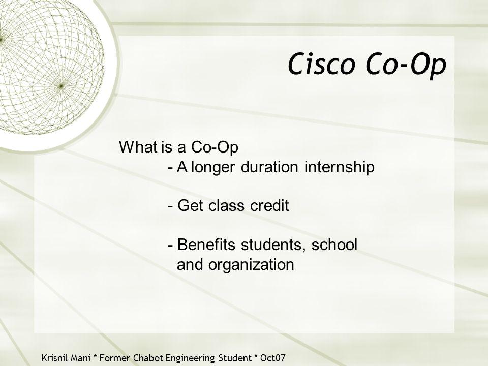 Krisnil Mani * Former Chabot Engineering Student * Oct07 Cisco Co-Op What is a Co-Op - A longer duration internship - Get class credit - Benefits stud