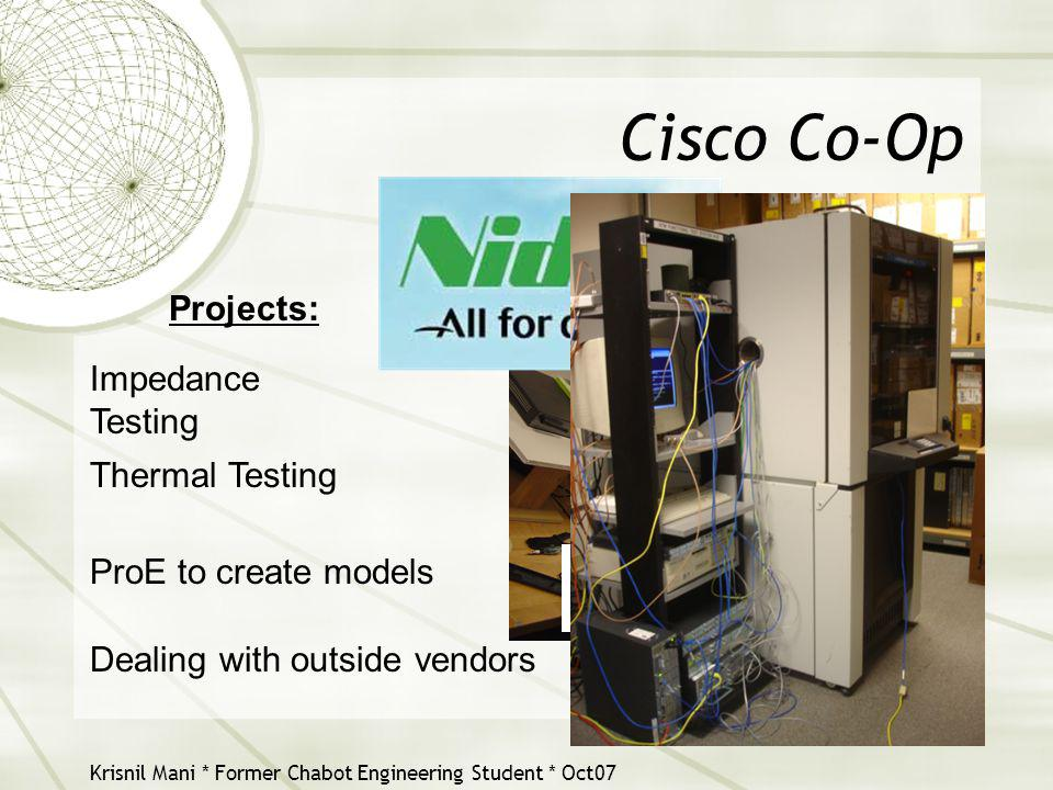 Krisnil Mani * Former Chabot Engineering Student * Oct07 Cisco Co-Op Projects: Impedance Testing Thermal Testing ProE to create models Dealing with ou