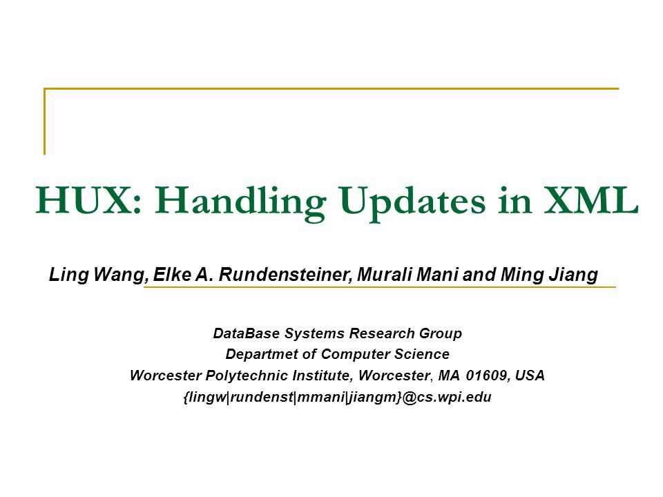 HUX: Handling Updates in XML DataBase Systems Research Group Departmet of Computer Science Worcester Polytechnic Institute, Worcester, MA 01609, USA {lingw|rundenst|mmani|jiangm}@cs.wpi.edu Ling Wang, Elke A.