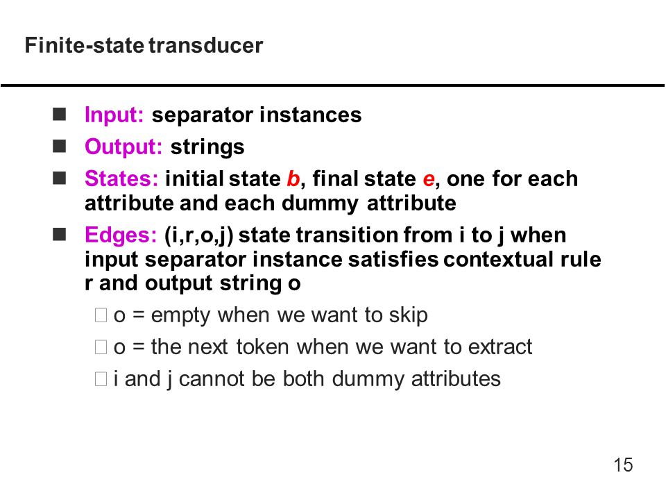 15 Finite-state transducer nInput: separator instances nOutput: strings nStates: initial state b, final state e, one for each attribute and each dummy attribute nEdges: (i,r,o,j) state transition from i to j when input separator instance satisfies contextual rule r and output string o –o = empty when we want to skip –o = the next token when we want to extract –i and j cannot be both dummy attributes