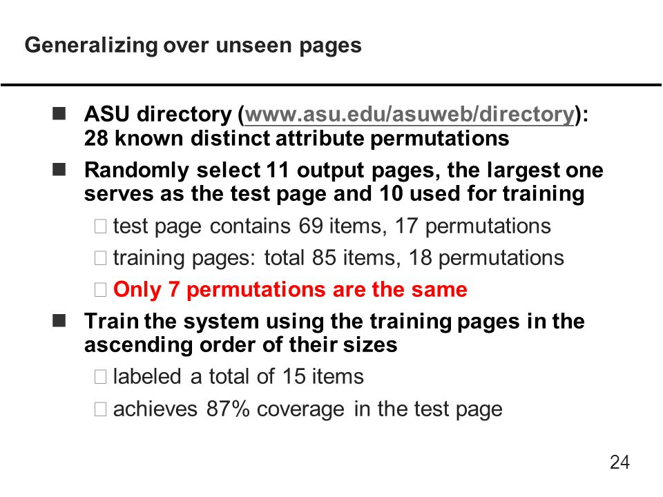 24 Generalizing over unseen pages nASU directory (www.asu.edu/asuweb/directory): 28 known distinct attribute permutationswww.asu.edu/asuweb/directory nRandomly select 11 output pages, the largest one serves as the test page and 10 used for training –test page contains 69 items, 17 permutations –training pages: total 85 items, 18 permutations –Only 7 permutations are the same nTrain the system using the training pages in the ascending order of their sizes –labeled a total of 15 items –achieves 87% coverage in the test page