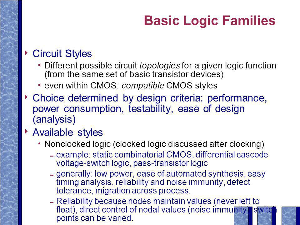 Basic Logic Families  Circuit Styles  Different possible circuit topologies for a given logic function (from the same set of basic transistor devices)  even within CMOS: compatible CMOS styles  Choice determined by design criteria: performance, power consumption, testability, ease of design (analysis)  Available styles  Nonclocked logic (clocked logic discussed after clocking)  example: static combinatorial CMOS, differential cascode voltage-switch logic, pass-transistor logic  generally: low power, ease of automated synthesis, easy timing analysis, reliability and noise immunity, defect tolerance, migration across process.