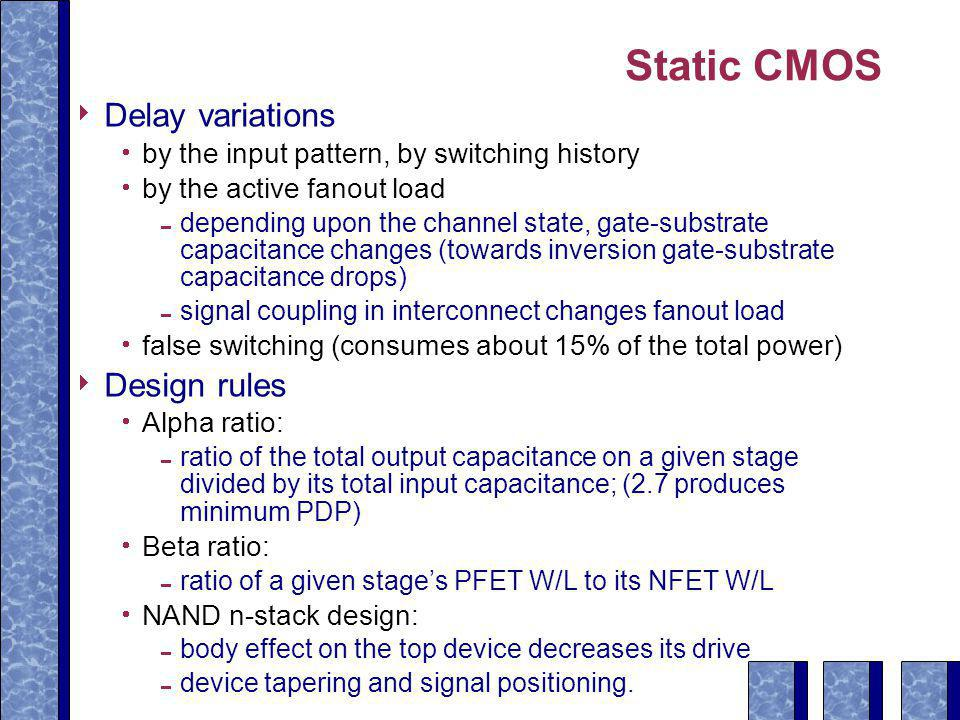 Static CMOS  Delay variations  by the input pattern, by switching history  by the active fanout load  depending upon the channel state, gate-substrate capacitance changes (towards inversion gate-substrate capacitance drops)  signal coupling in interconnect changes fanout load  false switching (consumes about 15% of the total power)  Design rules  Alpha ratio:  ratio of the total output capacitance on a given stage divided by its total input capacitance; (2.7 produces minimum PDP)  Beta ratio:  ratio of a given stage's PFET W/L to its NFET W/L  NAND n-stack design:  body effect on the top device decreases its drive  device tapering and signal positioning.