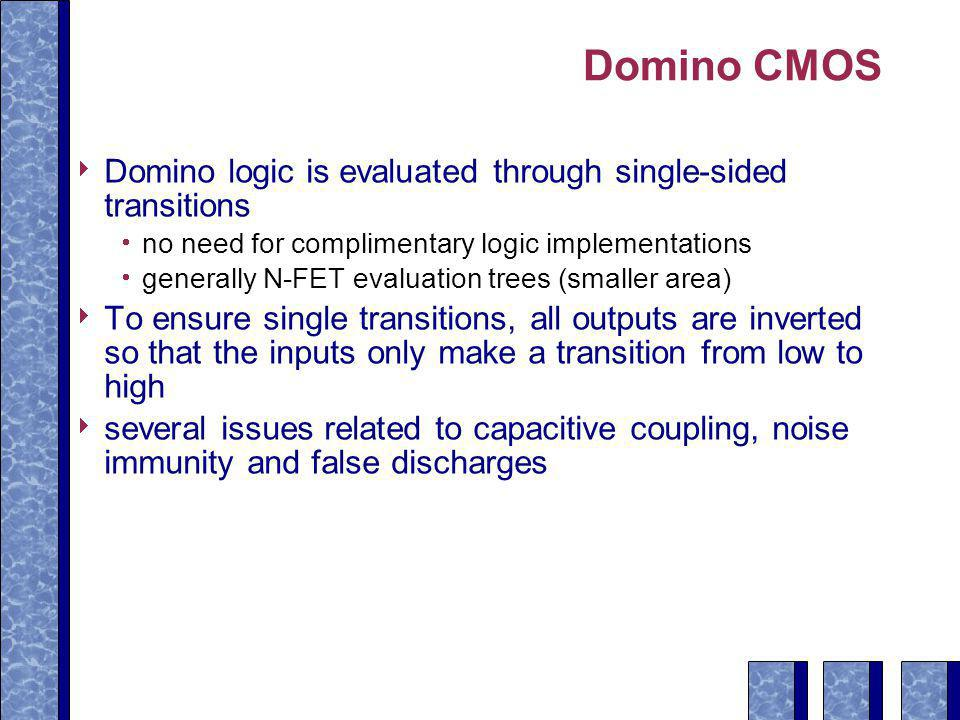 Domino CMOS  Domino logic is evaluated through single-sided transitions  no need for complimentary logic implementations  generally N-FET evaluation trees (smaller area)  To ensure single transitions, all outputs are inverted so that the inputs only make a transition from low to high  several issues related to capacitive coupling, noise immunity and false discharges