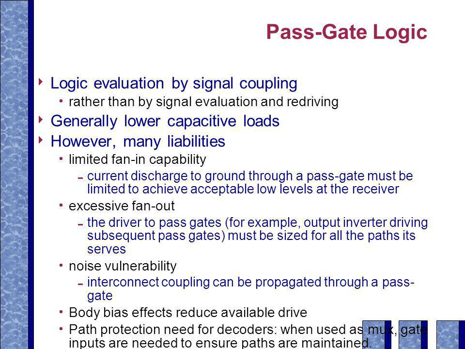 Pass-Gate Logic  Logic evaluation by signal coupling  rather than by signal evaluation and redriving  Generally lower capacitive loads  However, many liabilities  limited fan-in capability  current discharge to ground through a pass-gate must be limited to achieve acceptable low levels at the receiver  excessive fan-out  the driver to pass gates (for example, output inverter driving subsequent pass gates) must be sized for all the paths its serves  noise vulnerability  interconnect coupling can be propagated through a pass- gate  Body bias effects reduce available drive  Path protection need for decoders: when used as mux, gate inputs are needed to ensure paths are maintained.