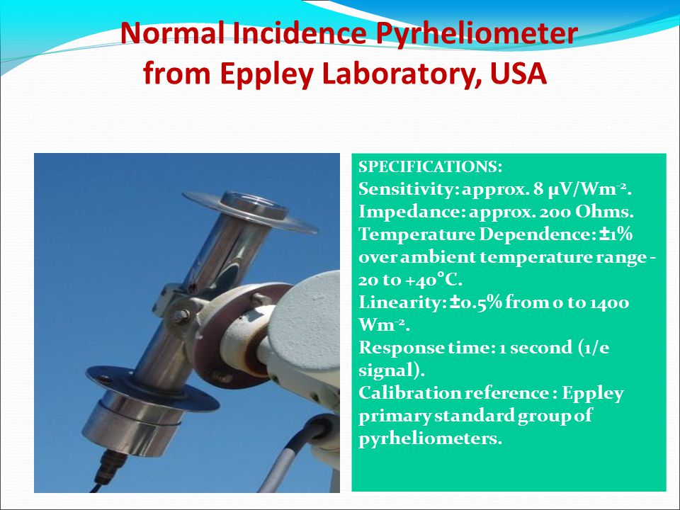Normal Incidence Pyrheliometer from Eppley Laboratory, USA SPECIFICATIONS: Sensitivity: approx. 8 µV/Wm -2. Impedance: approx. 200 Ohms. Temperature D