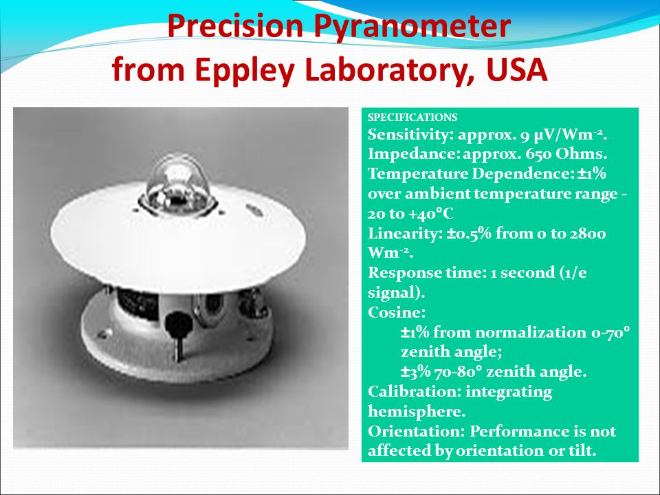 Precision Pyranometer from Eppley Laboratory, USA SPECIFICATIONS Sensitivity: approx. 9 µV/Wm -2. Impedance: approx. 650 Ohms. Temperature Dependence: