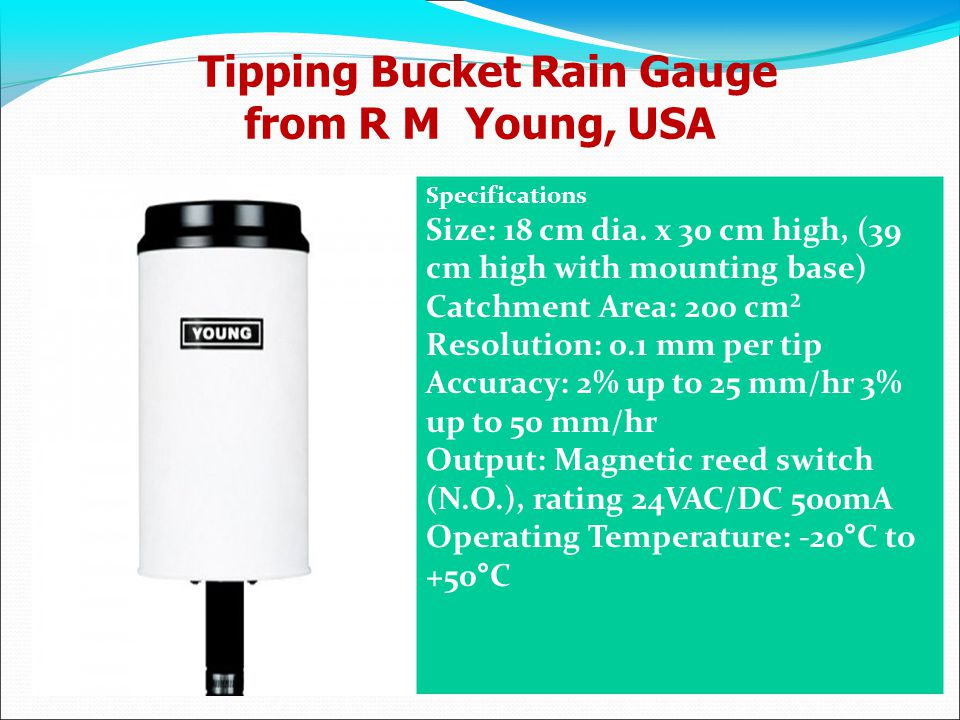 Tipping Bucket Rain Gauge from R M Young, USA Specifications Size: 18 cm dia. x 30 cm high, (39 cm high with mounting base) Catchment Area: 200 cm² Re
