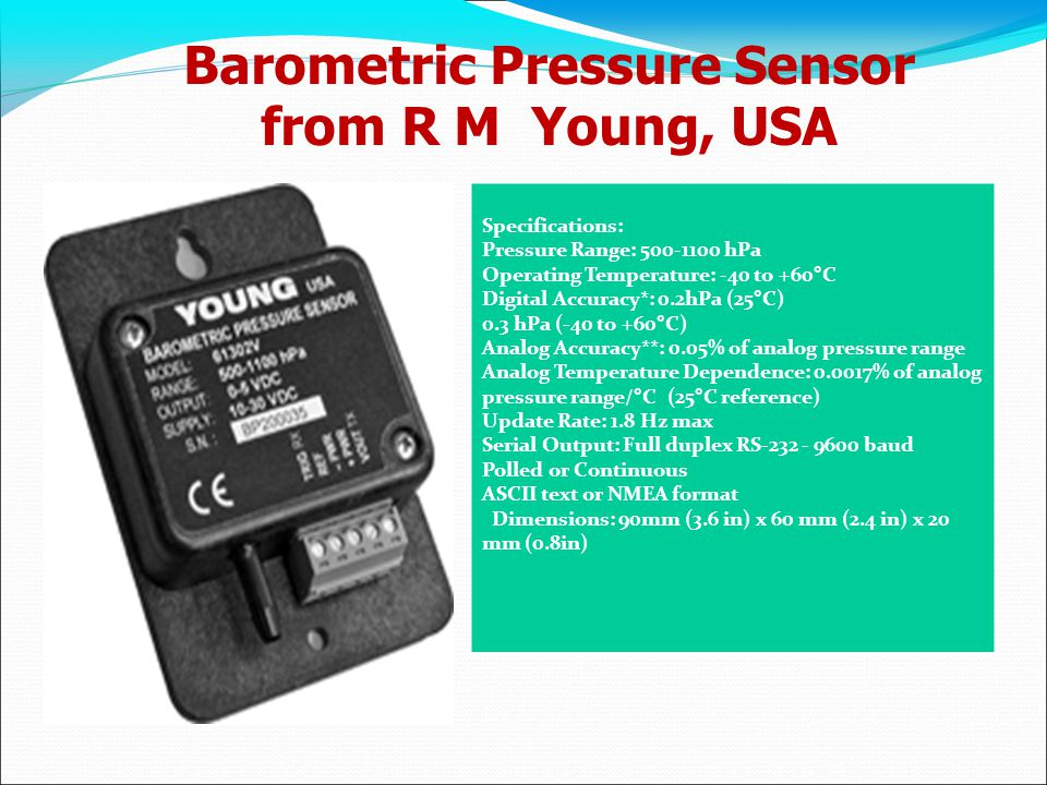 Barometric Pressure Sensor from R M Young, USA Specifications: Pressure Range: 500-1100 hPa Operating Temperature: -40 to +60°C Digital Accuracy*: 0.2hPa (25°C) 0.3 hPa (-40 to +60°C) Analog Accuracy**: 0.05% of analog pressure range Analog Temperature Dependence: 0.0017% of analog pressure range/°C (25°C reference) Update Rate: 1.8 Hz max Serial Output: Full duplex RS-232 - 9600 baud Polled or Continuous ASCII text or NMEA format Dimensions: 90mm (3.6 in) x 60 mm (2.4 in) x 20 mm (0.8in)