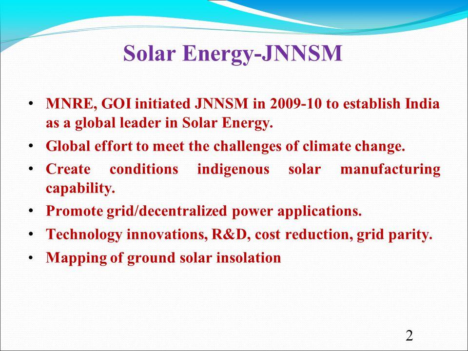 Solar Energy-JNNSM MNRE, GOI initiated JNNSM in 2009-10 to establish India as a global leader in Solar Energy.