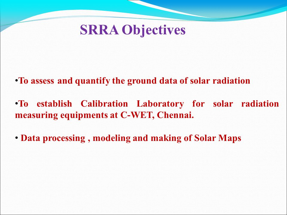 SRRA Objectives To assess and quantify the ground data of solar radiation To establish Calibration Laboratory for solar radiation measuring equipments at C-WET, Chennai.