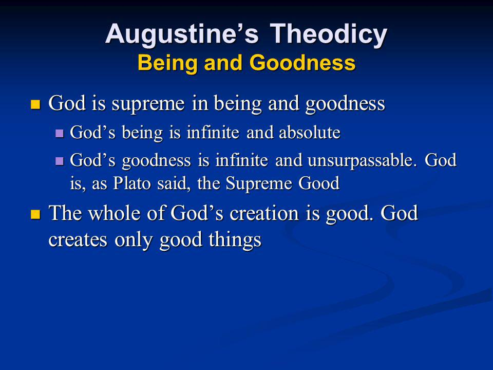 Augustine's Theodicy Being and Goodness God is supreme in being and goodness God is supreme in being and goodness God's being is infinite and absolute God's being is infinite and absolute God's goodness is infinite and unsurpassable.
