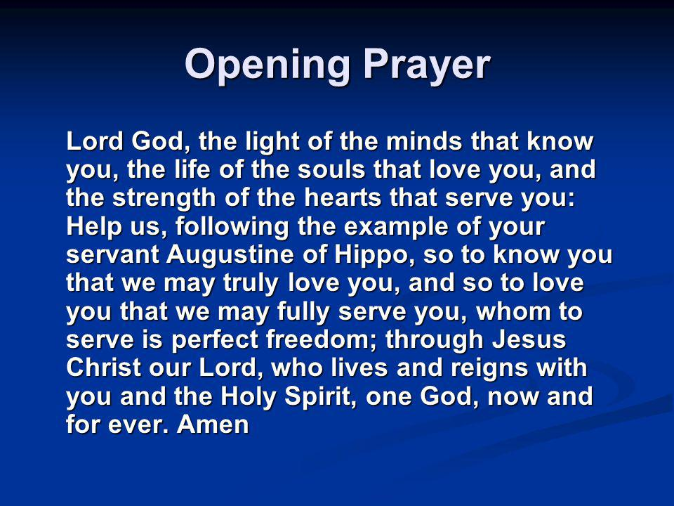 Opening Prayer Lord God, the light of the minds that know you, the life of the souls that love you, and the strength of the hearts that serve you: Help us, following the example of your servant Augustine of Hippo, so to know you that we may truly love you, and so to love you that we may fully serve you, whom to serve is perfect freedom; through Jesus Christ our Lord, who lives and reigns with you and the Holy Spirit, one God, now and for ever.