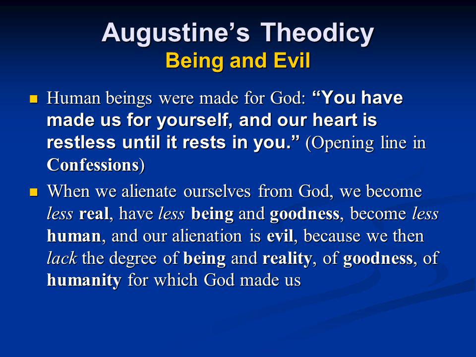 Augustine's Theodicy Being and Evil Human beings were made for God: You have made us for yourself, and our heart is restless until it rests in you. (Opening line in Confessions) When we alienate ourselves from God, we become less real, have less being and goodness, become less human, and our alienation is evil, because we then lack the degree of being and reality, of goodness, of humanity for which God made us