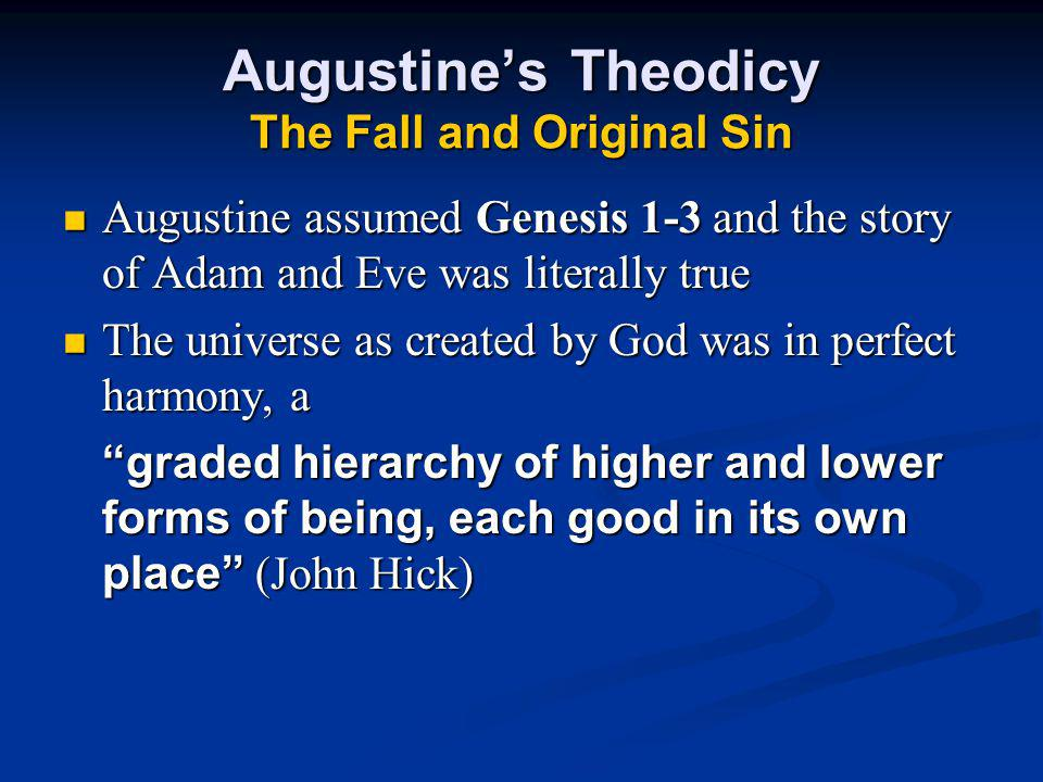 Augustine's Theodicy The Fall and Original Sin Augustine assumed Genesis 1-3 and the story of Adam and Eve was literally true The universe as created by God was in perfect harmony, a graded hierarchy of higher and lower forms of being, each good in its own place (John Hick)