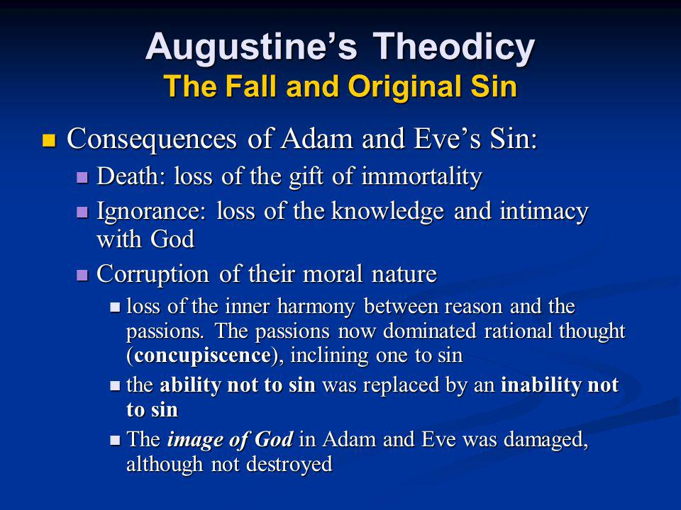 Augustine's Theodicy The Fall and Original Sin Consequences of Adam and Eve's Sin: Consequences of Adam and Eve's Sin: Death: loss of the gift of immortality Death: loss of the gift of immortality Ignorance: loss of the knowledge and intimacy with God Ignorance: loss of the knowledge and intimacy with God Corruption of their moral nature Corruption of their moral nature loss of the inner harmony between reason and the passions.