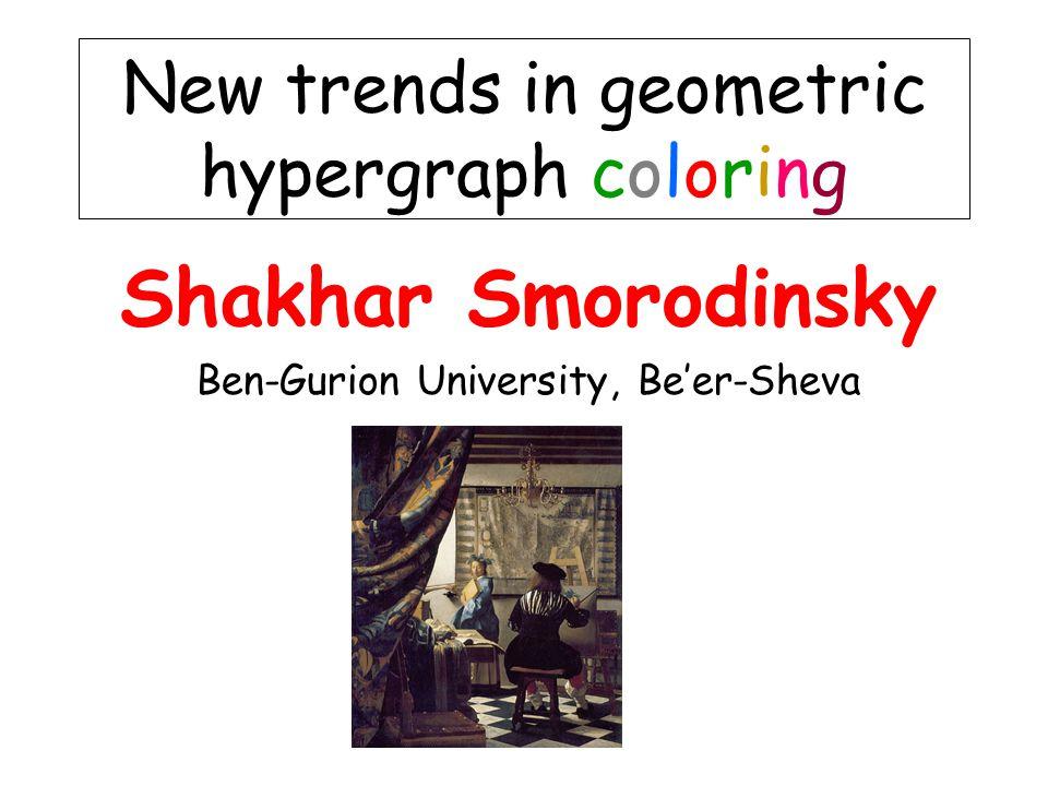 Shakhar Smorodinsky Ben-Gurion University, Be'er-Sheva New trends in geometric hypergraph coloring