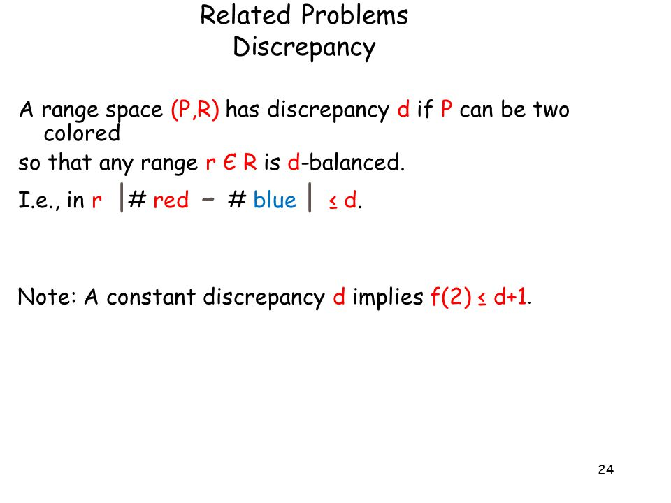 24 A range space (P,R) has discrepancy d if P can be two colored so that any range r Є R is d-balanced.