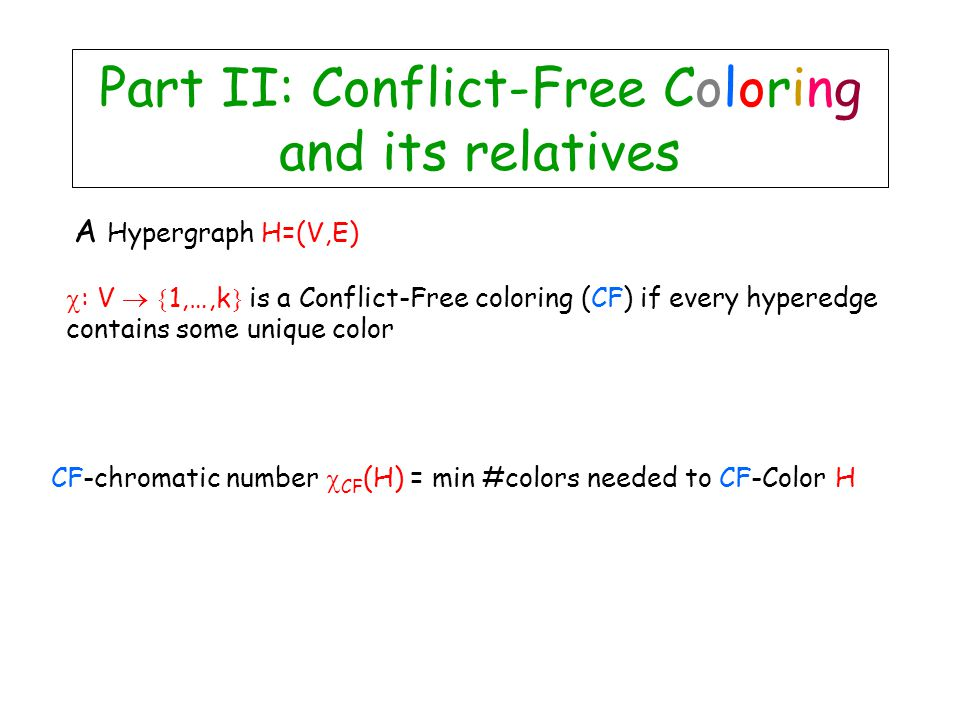 A Hypergraph H=(V,E)  : V   1,…,k  is a Conflict-Free coloring (CF) if every hyperedge contains some unique color CF-chromatic number  CF (H) = min #colors needed to CF-Color H Part II: Conflict-Free Coloring and its relatives